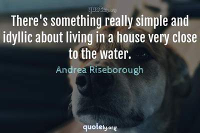 Photo Quote of There's something really simple and idyllic about living in a house very close to the water.