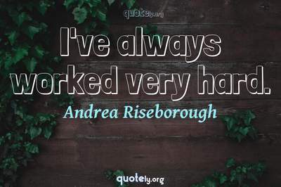 Photo Quote of I've always worked very hard.