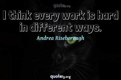 Photo Quote of I think every work is hard in different ways.
