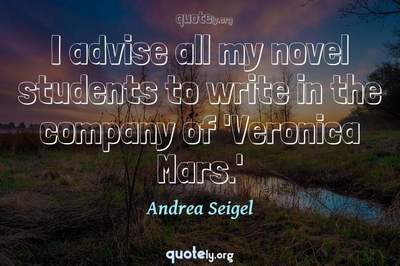 Photo Quote of I advise all my novel students to write in the company of 'Veronica Mars.'