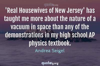 Photo Quote of 'Real Housewives of New Jersey' has taught me more about the nature of a vacuum in space than any of the demonstrations in my high school AP physics textbook.