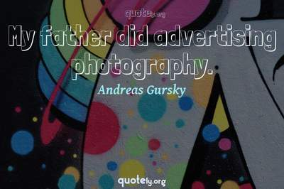 Photo Quote of My father did advertising photography.