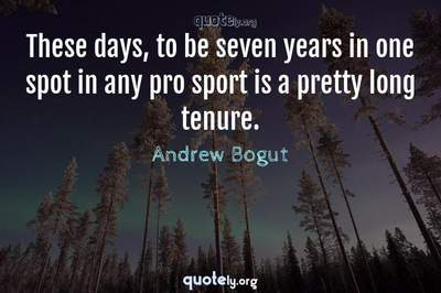 Photo Quote of These days, to be seven years in one spot in any pro sport is a pretty long tenure.