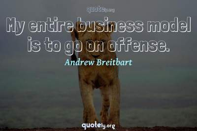 Photo Quote of My entire business model is to go on offense.