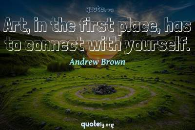 Photo Quote of Art, in the first place, has to connect with yourself.