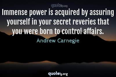 Photo Quote of Immense power is acquired by assuring yourself in your secret reveries that you were born to control affairs.