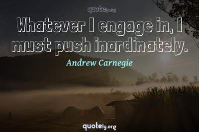 Photo Quote of Whatever I engage in, I must push inordinately.