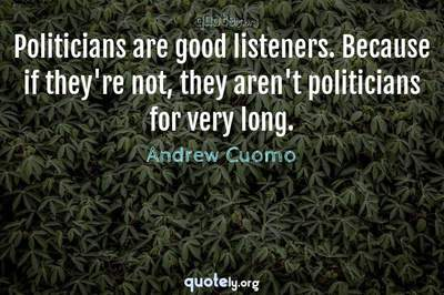 Photo Quote of Politicians are good listeners. Because if they're not, they aren't politicians for very long.