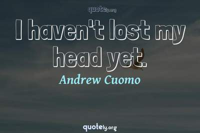 Photo Quote of I haven't lost my head yet.