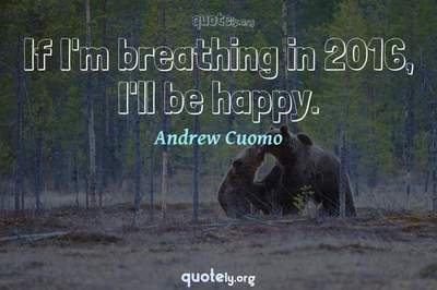Photo Quote of If I'm breathing in 2016, I'll be happy.