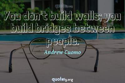 Photo Quote of You don't build walls; you build bridges between people.