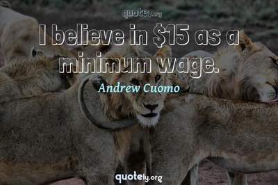 Photo Quote of I believe in $15 as a minimum wage.