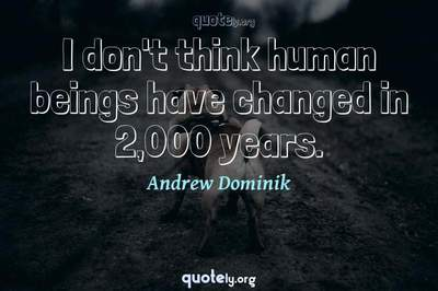 Photo Quote of I don't think human beings have changed in 2,000 years.