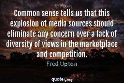 Photo Quote of Common sense tells us that this explosion of media sources should eliminate any concern over a lack of diversity of views in the marketplace and competition.