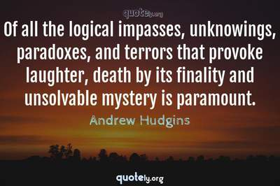 Photo Quote of Of all the logical impasses, unknowings, paradoxes, and terrors that provoke laughter, death by its finality and unsolvable mystery is paramount.