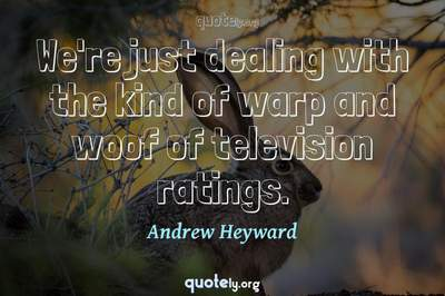 Photo Quote of We're just dealing with the kind of warp and woof of television ratings.