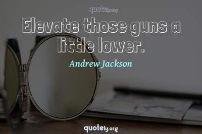 Photo Quote of Elevate those guns a little lower.