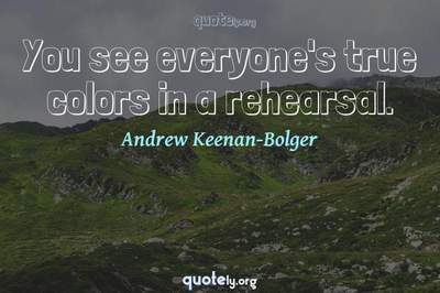 Photo Quote of You see everyone's true colors in a rehearsal.