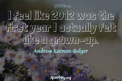 Photo Quote of I feel like 2012 was the first year I actually felt like a grown-up.