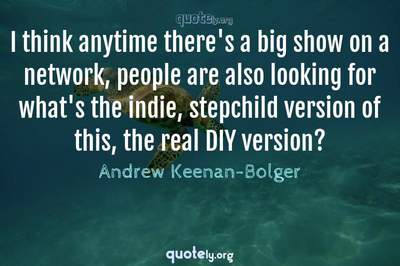 Photo Quote of I think anytime there's a big show on a network, people are also looking for what's the indie, stepchild version of this, the real DIY version?