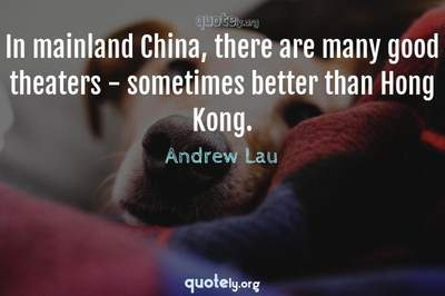Photo Quote of In mainland China, there are many good theaters - sometimes better than Hong Kong.