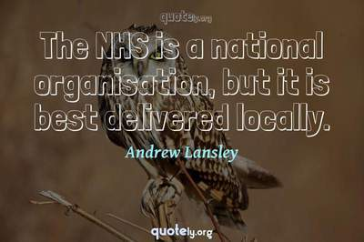 Photo Quote of The NHS is a national organisation, but it is best delivered locally.