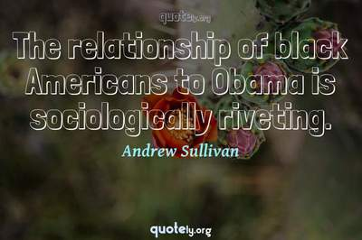 Photo Quote of The relationship of black Americans to Obama is sociologically riveting.