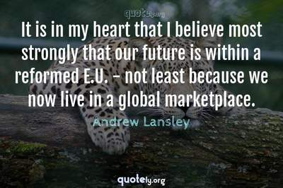 Photo Quote of It is in my heart that I believe most strongly that our future is within a reformed E.U. - not least because we now live in a global marketplace.