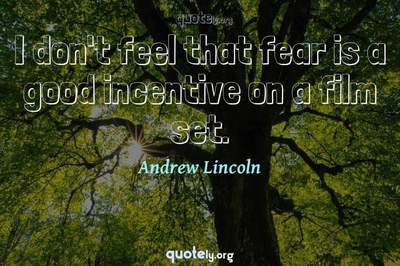 Photo Quote of I don't feel that fear is a good incentive on a film set.