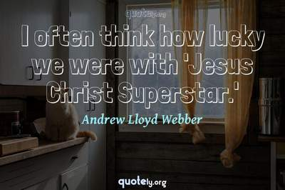 Photo Quote of I often think how lucky we were with 'Jesus Christ Superstar.'