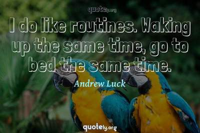Photo Quote of I do like routines. Waking up the same time, go to bed the same time.