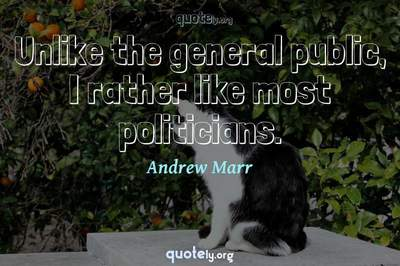Photo Quote of Unlike the general public, I rather like most politicians.