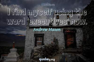 Photo Quote of I find myself using the word 'executives' now.
