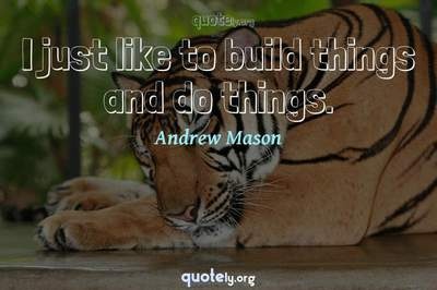 Photo Quote of I just like to build things and do things.