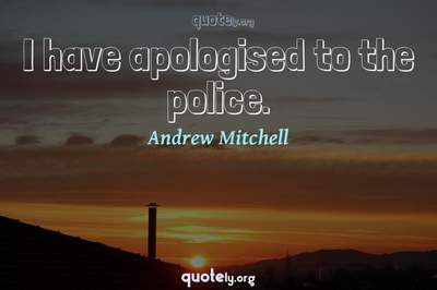Photo Quote of I have apologised to the police.