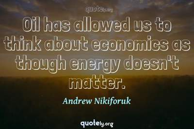 Photo Quote of Oil has allowed us to think about economics as though energy doesn't matter.