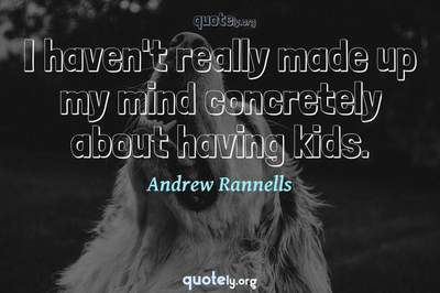 Photo Quote of I haven't really made up my mind concretely about having kids.