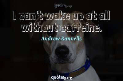 Photo Quote of I can't wake up at all without caffeine.