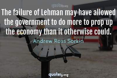 Photo Quote of The failure of Lehman may have allowed the government to do more to prop up the economy than it otherwise could.