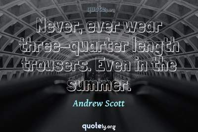 Photo Quote of Never, ever wear three-quarter length trousers. Even in the summer.