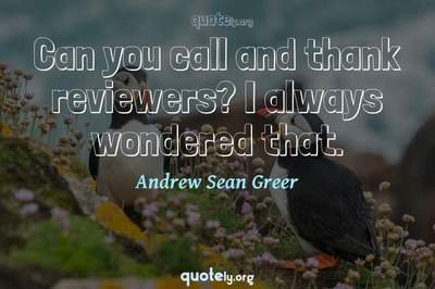 Photo Quote of Can you call and thank reviewers? I always wondered that.