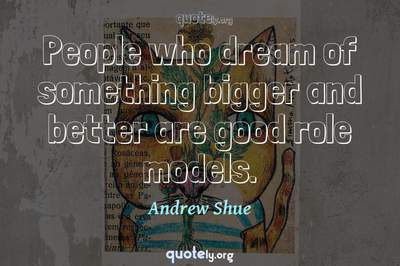 Photo Quote of People who dream of something bigger and better are good role models.