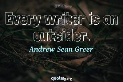 Photo Quote of Every writer is an outsider.