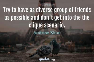 Photo Quote of Try to have as diverse group of friends as possible and don't get into the the clique scenario.