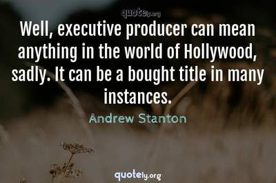Photo Quote of Well, executive producer can mean anything in the world of Hollywood, sadly. It can be a bought title in many instances.