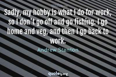 Photo Quote of Sadly, my hobby is what I do for work, so I don't go off and go fishing. I go home and veg, and then I go back to work.