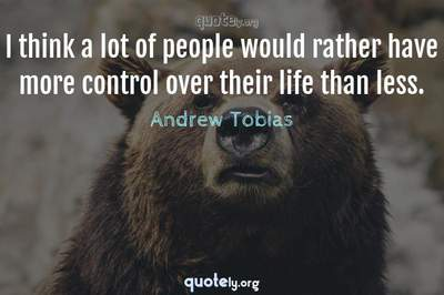 Photo Quote of I think a lot of people would rather have more control over their life than less.