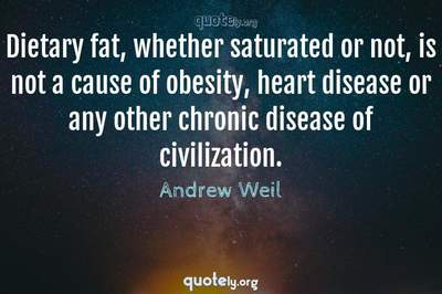 Photo Quote of Dietary fat, whether saturated or not, is not a cause of obesity, heart disease or any other chronic disease of civilization.