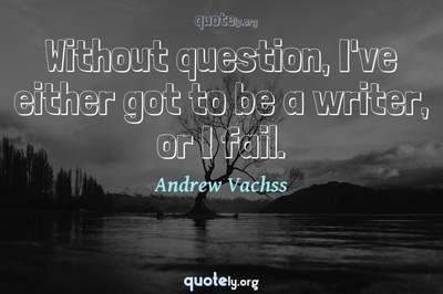 Photo Quote of Without question, I've either got to be a writer, or I fail.