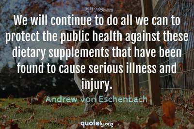 Photo Quote of We will continue to do all we can to protect the public health against these dietary supplements that have been found to cause serious illness and injury.